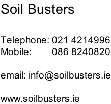 Soil Busters  Telephone: 021 4214996 Mobile:        086 8240820  email: info@soilbusters.ie  www.soilbusters.ie
